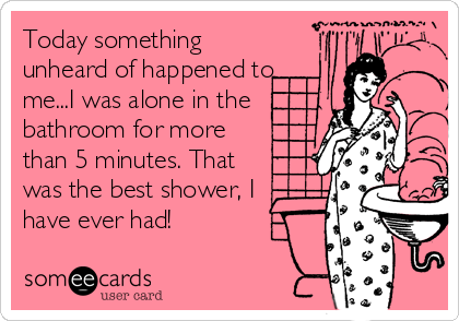 Today something unheard of happened to me...I was alone in the bathroom for more than 5 minutes. That was the best shower, I  have ever%2
