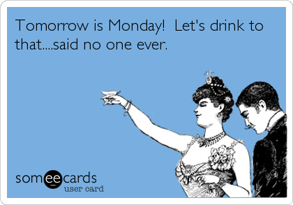 Tomorrow is Monday!  Let's drink to that....said no one ever.