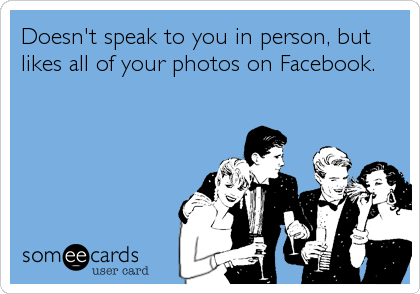 Doesn't speak to you in person, but likes all of your photos on Facebook.