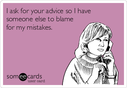 I ask for your advice so I have someone else to blame for my mistakes.