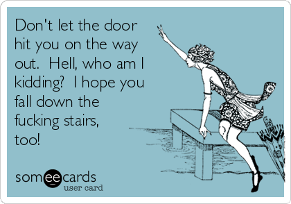 Don't let the door hit you on the way out.  Hell, who am I kidding?  I hope you fall down the fucking stairs, too!