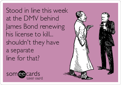 Stood in line this week at the DMV behind James Bond renewing his license to kill... shouldn't they have a separate line for that?