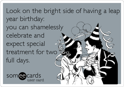 Look on the bright side of having a leap year birthday:  you can shamelessly celebrate and expect special treatment for two full days.