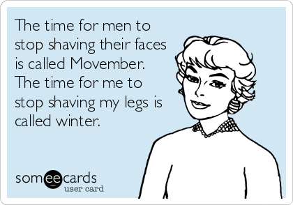 The time for men to stop shaving their faces is called Movember. The time for me to  stop shaving my legs is called winter.
