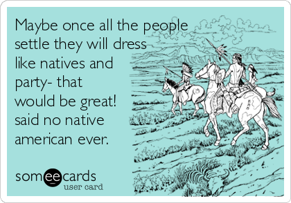 Maybe once all the people settle they will dress like natives and party- that would be great! said no native american ever.