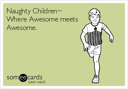 Naughty Children~ Where Awesome meets  Awesome.