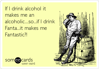 If I drink alcohol it makes me an alcoholic....so...if I drink Fanta...it makes me Fantastic?!