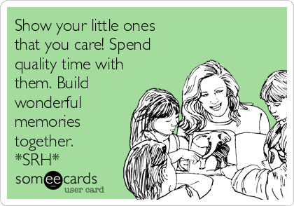 Show your little ones that you care! Spend quality time with them. Build wonderful memories together. *SRH*