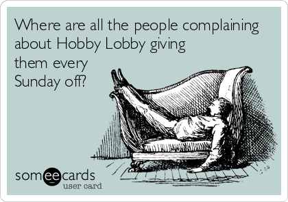 Where are all the people complaining about Hobby Lobby giving  them every Sunday off?