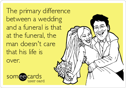 The primary difference between a wedding and a funeral is that at the funeral, the man doesn't care that his life is over.