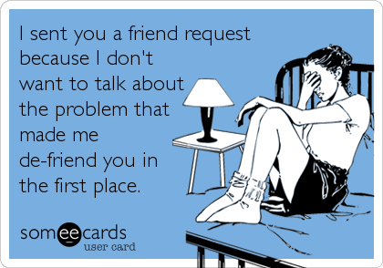 I sent you a friend request because I don't want to talk about the problem that made me de-friend you in the first place.