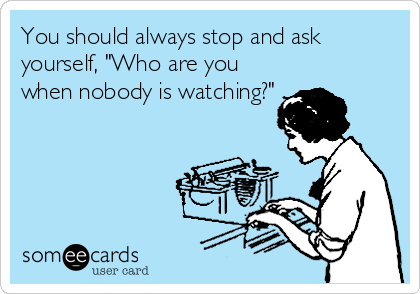 "You should always stop and ask yourself, ""Who are you when nobody is watching?"""