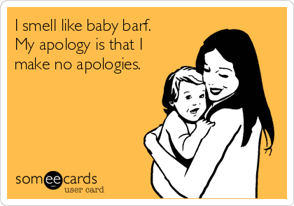 I smell like baby barf.   My apology is that I make no apologies.