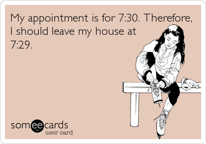 My appointment is for 7:30. Therefore, I should leave my house at 7:29.