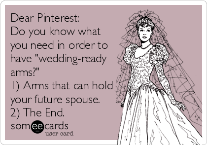 """Dear Pinterest:  Do you know what you need in order to have """"wedding-ready arms?"""" 1) Arms that can hold your future spouse. 2) The End."""