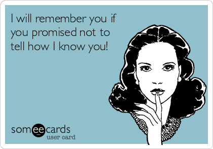 I will remember you if you promised not to tell how I know you!