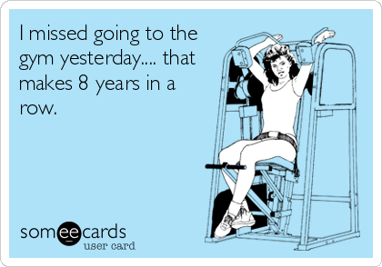 I missed going to the gym yesterday.... that makes 8 years in a row.