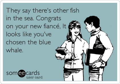 They say there's other fish in the sea. Congrats on your new fiancé, It looks like you've chosen the blue whale.