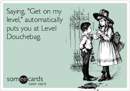 """Saying, """"Get on my level,"""" automatically puts you at Level Douchebag."""