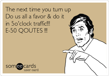 The next time you turn up Do us all a favor & do it in 5o'clock traffic!!! E-50 QOUTES !!!