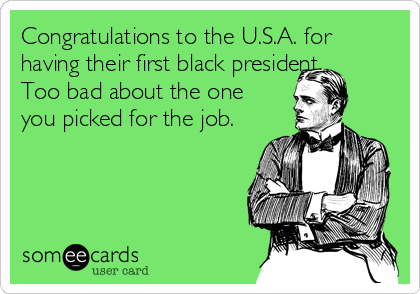 Congratulations to the U.S.A. for having their first black president.   Too bad about the one you picked for the job.