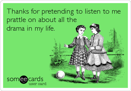Thanks for pretending to listen to me prattle on about all the drama in my life.