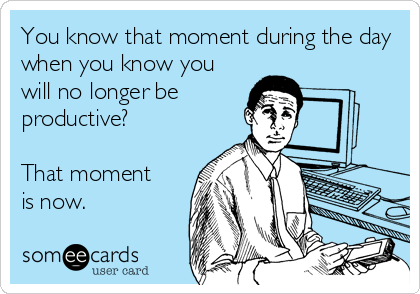 You know that moment during the day when you know you will no longer be productive?  That moment  is now.