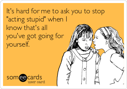 "It's hard for me to ask you to stop ""acting stupid"" when I know that's all you've got going for yourself."