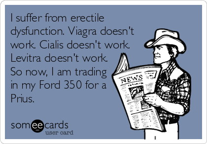 I suffer from erectile dysfunction. Viagra doesn't work. Cialis doesn't work. Levitra doesn't work. So now, I am trading in my Ford 350 for a Prius.