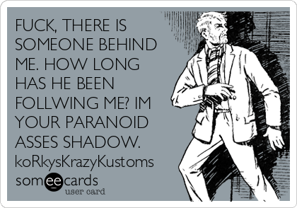 FUCK, THERE IS SOMEONE BEHIND ME. HOW LONG HAS HE BEEN FOLLWING ME? IM YOUR PARANOID ASSES SHADOW. koRkysKrazyKustoms