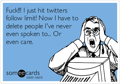 Fuck!!! I just hit twitters follow limit! Now I have to delete people I've never even spoken to... Or even care.