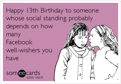 Happy 13th Birthday to someone whose social standing probably depends on how many Facebook well-wishers you have