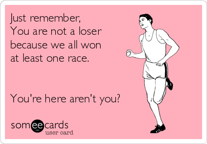 Just remember, You are not a loser because we all won at least one race.   You're here aren't you?