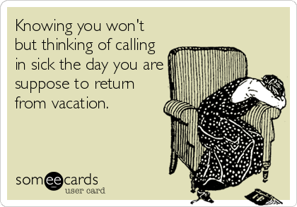 Knowing you won't but thinking of calling in sick the day you are suppose to return from vacation.