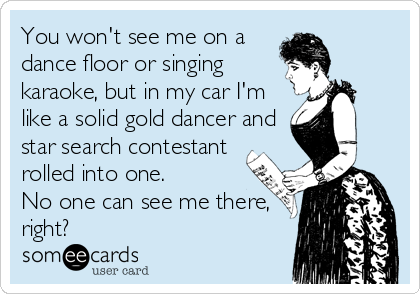 You won't see me on a dance floor or singing karaoke, but in my car I'm like a solid gold dancer and star search contestant rolled into one. No one can see me there, right?