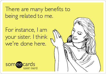 There are many benefits to being related to me.  For instance, I am your sister. I think we're done here.