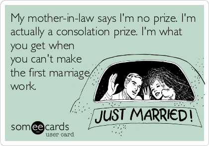 My mother-in-law says I'm no prize. I'm actually a consolation prize. I'm what you get when you can't make the first marriage work.
