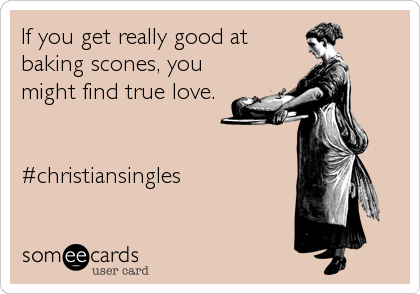 If you get really good at baking scones, you might find true love.   #christiansingles