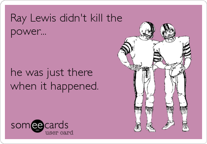 Ray Lewis didn't kill the power...    he was just there  when it happened.