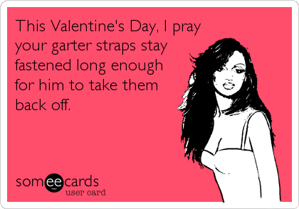 This Valentine's Day, I pray your garter straps stay fastened long enough for him to take them back off.