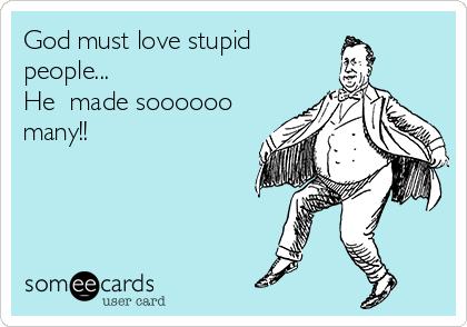 God must love stupid people... He  made soooooo many!!