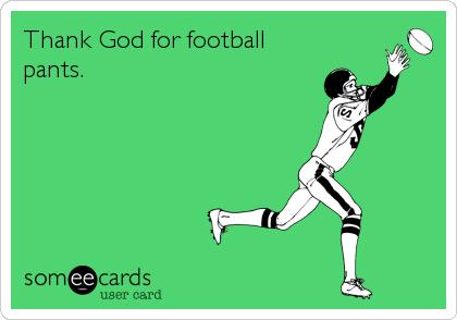 Thank God for football pants.