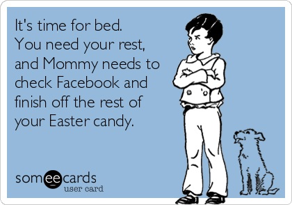 It's time for bed.  You need your rest,  and Mommy needs to check Facebook and finish off the rest of your Easter candy.