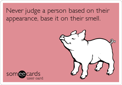 Never judge a person based on their appearance, base it on their smell.