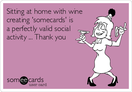 Sitting at home with wine creating 'somecards' is a perfectly valid social activity ... Thank you