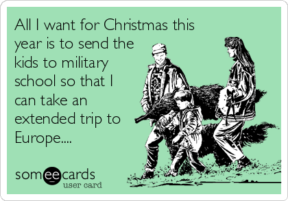 All I want for Christmas this year is to send the kids to military school so that I can take an extended trip to Europe....
