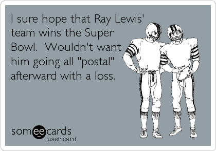 """I sure hope that Ray Lewis' team wins the Super Bowl.  Wouldn't want him going all """"postal"""" afterward with a loss."""