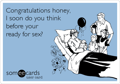 Congratulations honey, I soon do you think before your ready for sex?