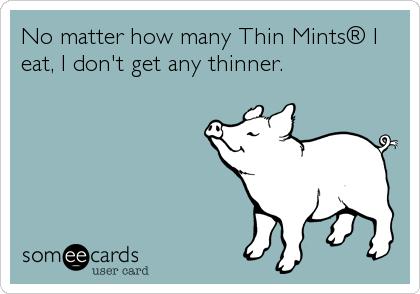 No matter how many Thin Mints® I eat, I don't get any thinner.