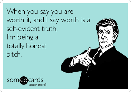 When you say you are worth it, and I say worth is a self-evident truth,   I'm being a totally honest bitch.